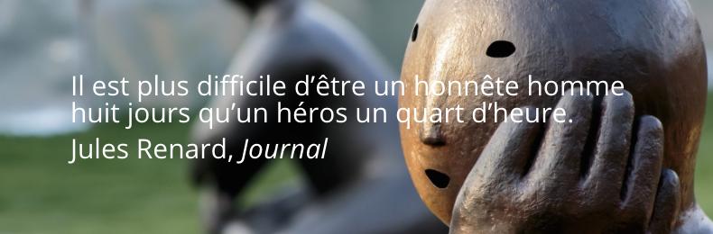 Il est plus difficile d'être un honnête homme huit jours qu'un héros un quart d'heure.